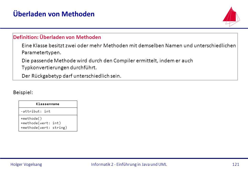 Holger VogelsangInformatik 2 - Einführung in Java und UML121 Überladen von Methoden Definition: Überladen von Methoden Eine Klasse besitzt zwei oder m