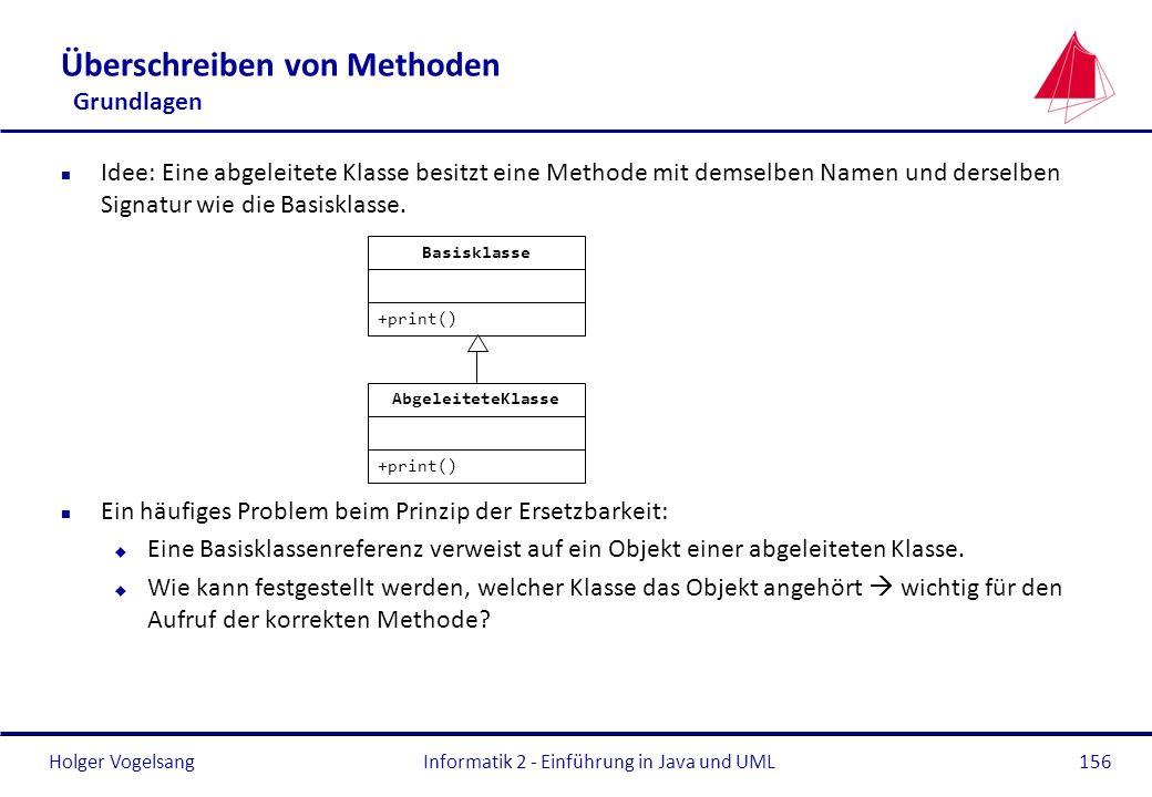 Holger VogelsangInformatik 2 - Einführung in Java und UML156 Überschreiben von Methoden Grundlagen n Idee: Eine abgeleitete Klasse besitzt eine Method