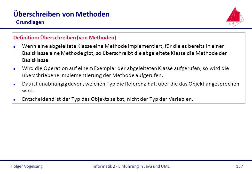 Holger VogelsangInformatik 2 - Einführung in Java und UML157 Überschreiben von Methoden Grundlagen Definition: Überschreiben (von Methoden) n Wenn ein