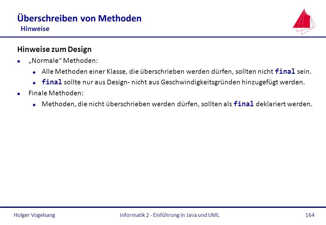Holger VogelsangInformatik 2 - Einführung in Java und UML164 Überschreiben von Methoden Hinweise Hinweise zum Design n Normale Methoden: Alle Methoden