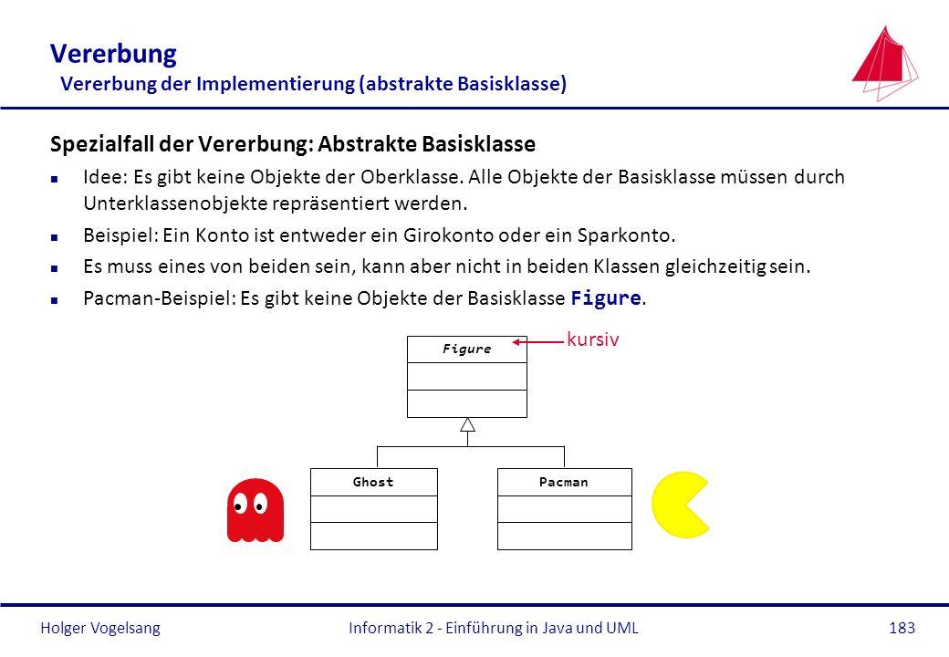 Holger VogelsangInformatik 2 - Einführung in Java und UML183 Vererbung Vererbung der Implementierung (abstrakte Basisklasse) Spezialfall der Vererbung