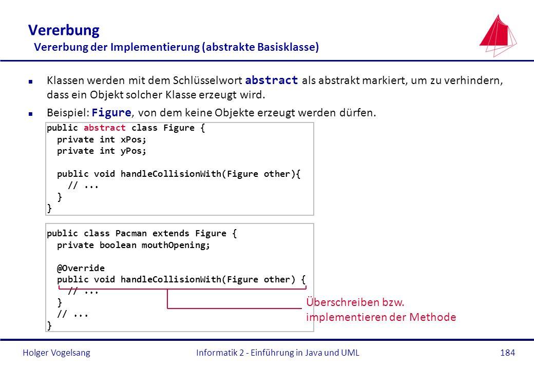 Holger VogelsangInformatik 2 - Einführung in Java und UML184 Vererbung Vererbung der Implementierung (abstrakte Basisklasse) Klassen werden mit dem Sc