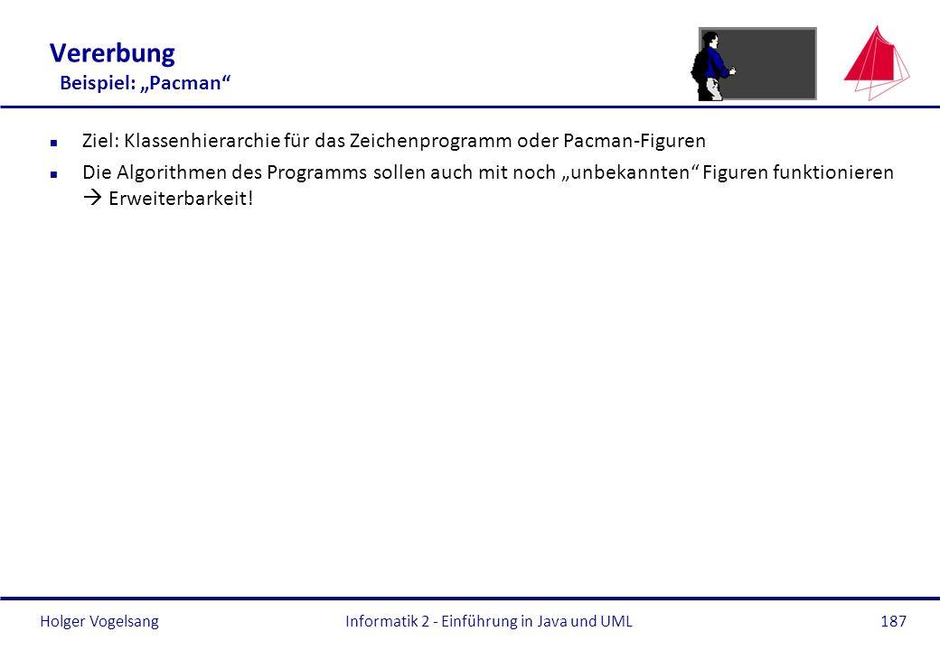 Holger VogelsangInformatik 2 - Einführung in Java und UML187 Vererbung Beispiel: Pacman n Ziel: Klassenhierarchie für das Zeichenprogramm oder Pacman-