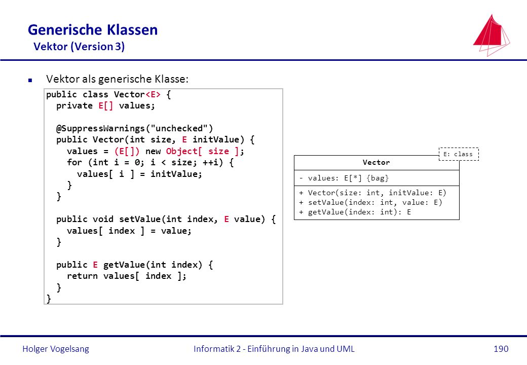 Holger VogelsangInformatik 2 - Einführung in Java und UML190 Generische Klassen Vektor (Version 3) n Vektor als generische Klasse: public class Vector { private E[] values; @SuppressWarnings( unchecked ) public Vector(int size, E initValue) { values = (E[]) new Object[ size ]; for (int i = 0; i < size; ++i) { values[ i ] = initValue; } public void setValue(int index, E value) { values[ index ] = value; } public E getValue(int index) { return values[ index ]; } Vector - values: E[*] {bag} + Vector(size: int, initValue: E) + setValue(index: int, value: E) + getValue(index: int): E E: class