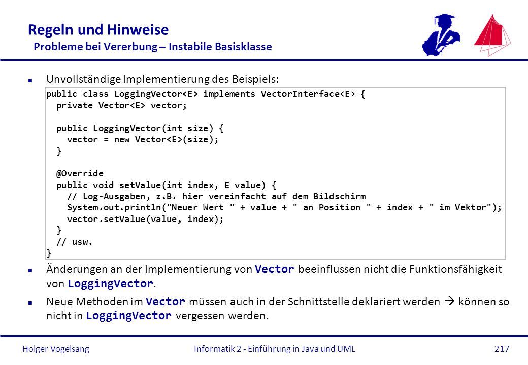 Holger Vogelsang Regeln und Hinweise Probleme bei Vererbung – Instabile Basisklasse Unvollständige Implementierung des Beispiels: public class LoggingVector implements VectorInterface { private Vector vector; public LoggingVector(int size) { vector = new Vector (size); } @Override public void setValue(int index, E value) { // Log-Ausgaben, z.B.