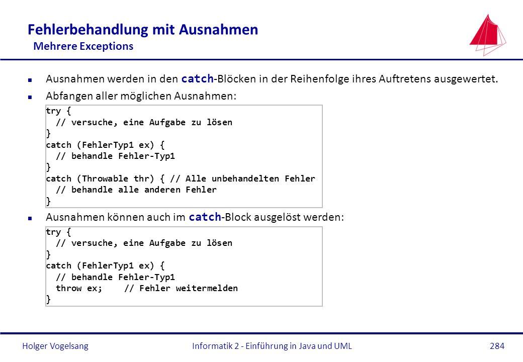 Holger VogelsangInformatik 2 - Einführung in Java und UML284 Fehlerbehandlung mit Ausnahmen Mehrere Exceptions Ausnahmen werden in den catch -Blöcken
