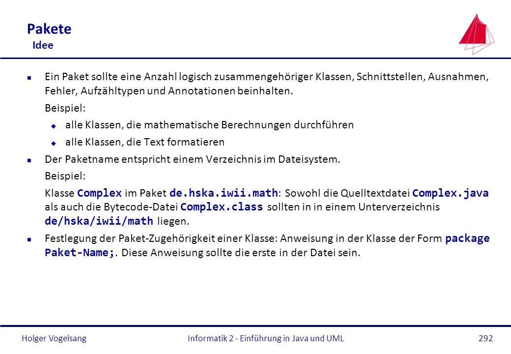 Holger VogelsangInformatik 2 - Einführung in Java und UML292 Pakete Idee n Ein Paket sollte eine Anzahl logisch zusammengehöriger Klassen, Schnittstel