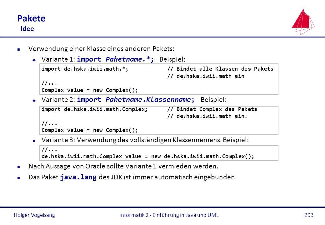Holger VogelsangInformatik 2 - Einführung in Java und UML293 Pakete Idee n Verwendung einer Klasse eines anderen Pakets: Variante 1: import Paketname.