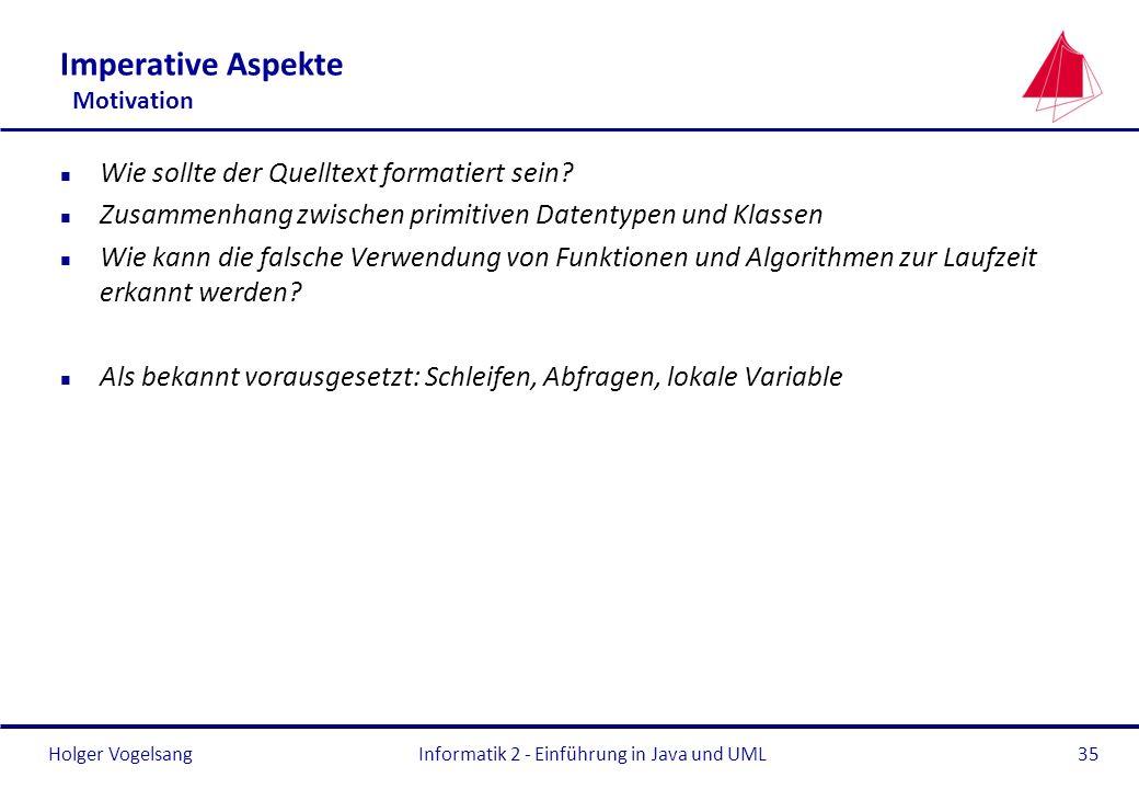Holger VogelsangInformatik 2 - Einführung in Java und UML35 Imperative Aspekte Motivation n Wie sollte der Quelltext formatiert sein? n Zusammenhang z