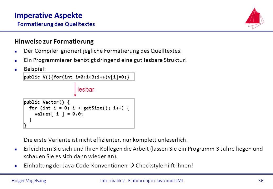 Holger VogelsangInformatik 2 - Einführung in Java und UML36 Imperative Aspekte Formatierung des Quelltextes Hinweise zur Formatierung n Der Compiler i