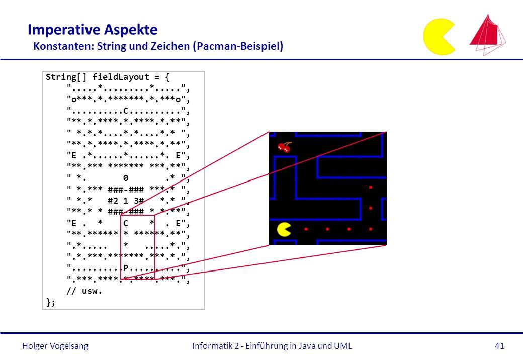 Holger Vogelsang Imperative Aspekte Konstanten: String und Zeichen (Pacman-Beispiel) String[] fieldLayout = {