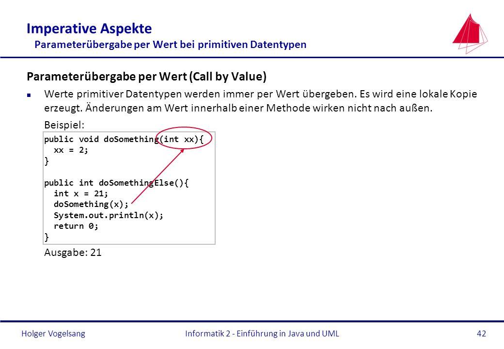 Holger VogelsangInformatik 2 - Einführung in Java und UML42 Imperative Aspekte Parameterübergabe per Wert bei primitiven Datentypen Parameterübergabe