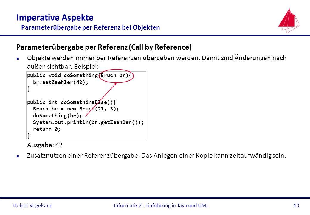 Holger VogelsangInformatik 2 - Einführung in Java und UML43 Imperative Aspekte Parameterübergabe per Referenz bei Objekten Parameterübergabe per Refer