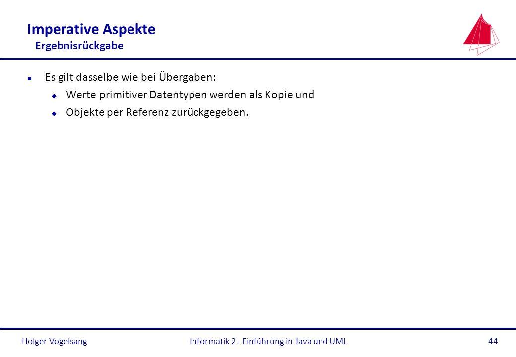 Holger VogelsangInformatik 2 - Einführung in Java und UML44 Imperative Aspekte Ergebnisrückgabe n Es gilt dasselbe wie bei Übergaben: u Werte primitiv