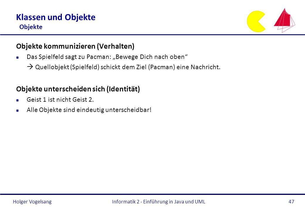 Holger VogelsangInformatik 2 - Einführung in Java und UML47 Klassen und Objekte Objekte Objekte kommunizieren (Verhalten) n Das Spielfeld sagt zu Pacm