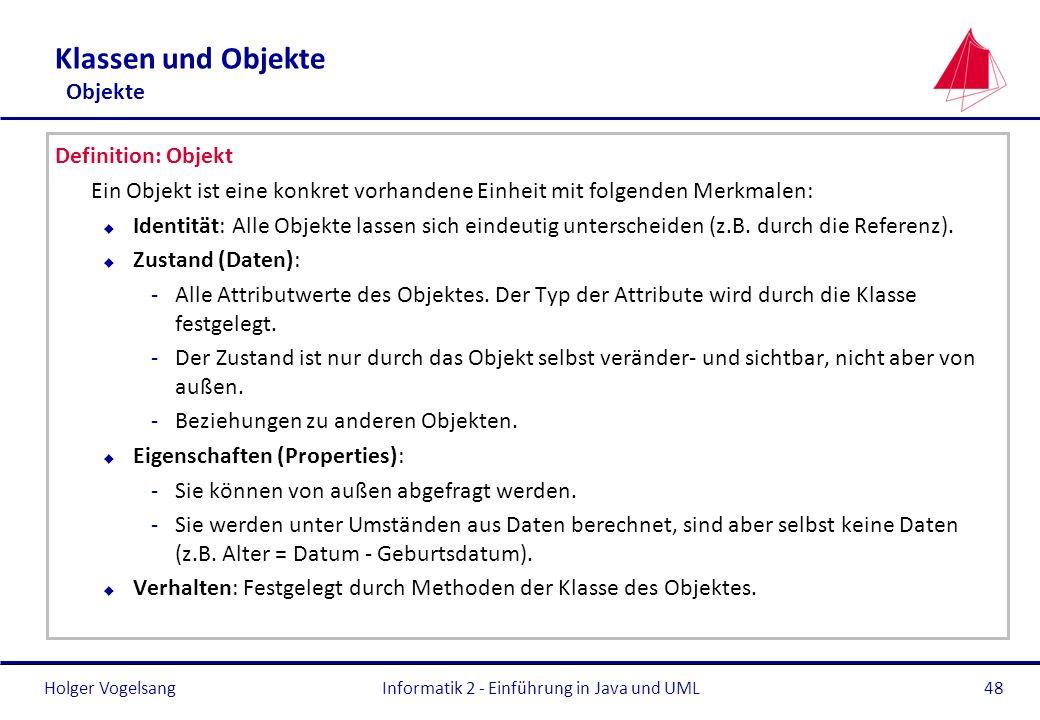 Holger VogelsangInformatik 2 - Einführung in Java und UML48 Klassen und Objekte Objekte Definition: Objekt Ein Objekt ist eine konkret vorhandene Einh