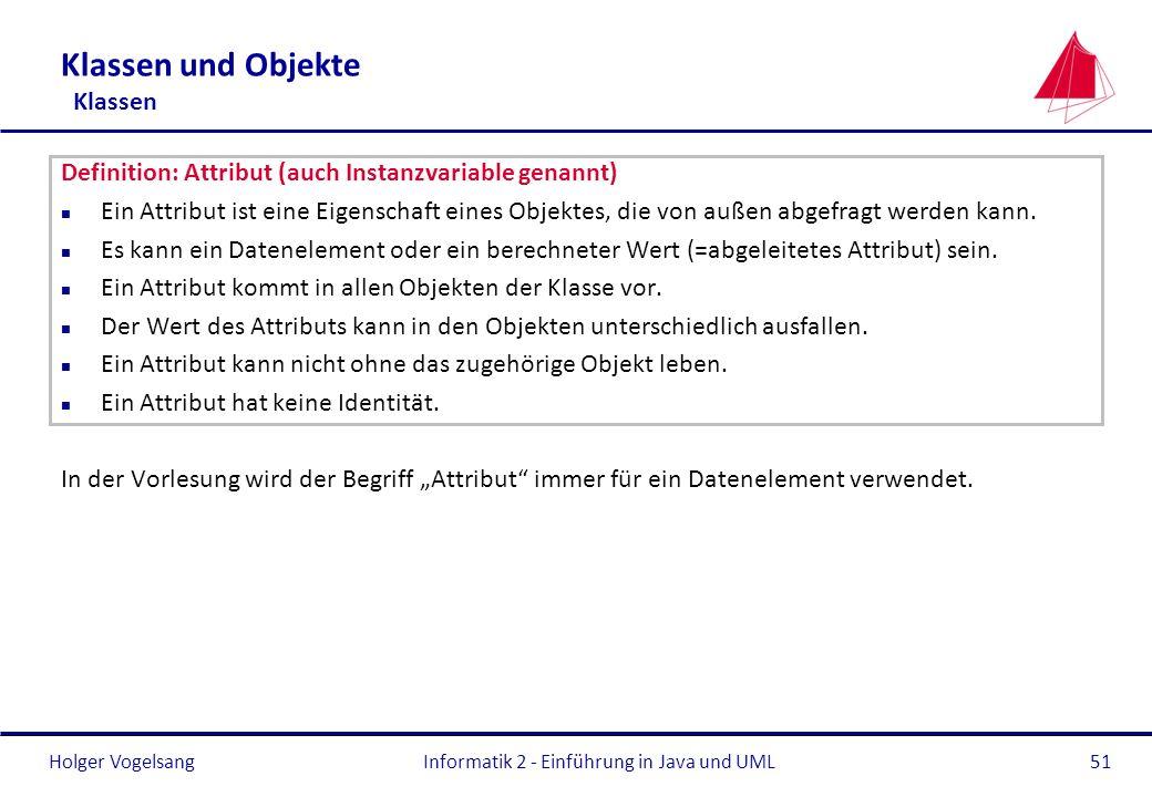 Holger VogelsangInformatik 2 - Einführung in Java und UML51 Klassen und Objekte Klassen Definition: Attribut (auch Instanzvariable genannt) n Ein Attr