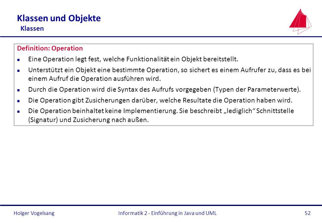 Holger Vogelsang Klassen und Objekte Klassen Definition: Operation n Eine Operation legt fest, welche Funktionalität ein Objekt bereitstellt. n Unters