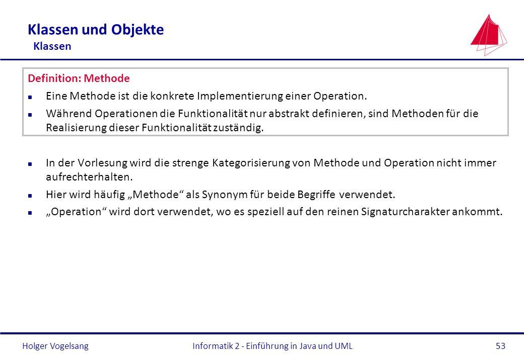 Holger Vogelsang Klassen und Objekte Klassen Definition: Methode n Eine Methode ist die konkrete Implementierung einer Operation. n Während Operatione