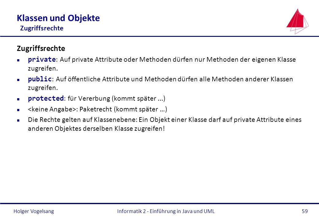 Holger VogelsangInformatik 2 - Einführung in Java und UML59 Klassen und Objekte Zugriffsrechte Zugriffsrechte private : Auf private Attribute oder Met