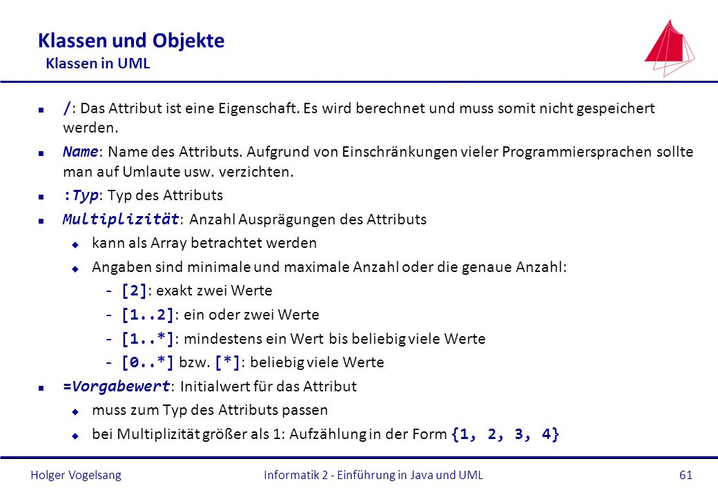 Holger Vogelsang Klassen und Objekte Klassen in UML / : Das Attribut ist eine Eigenschaft. Es wird berechnet und muss somit nicht gespeichert werden.
