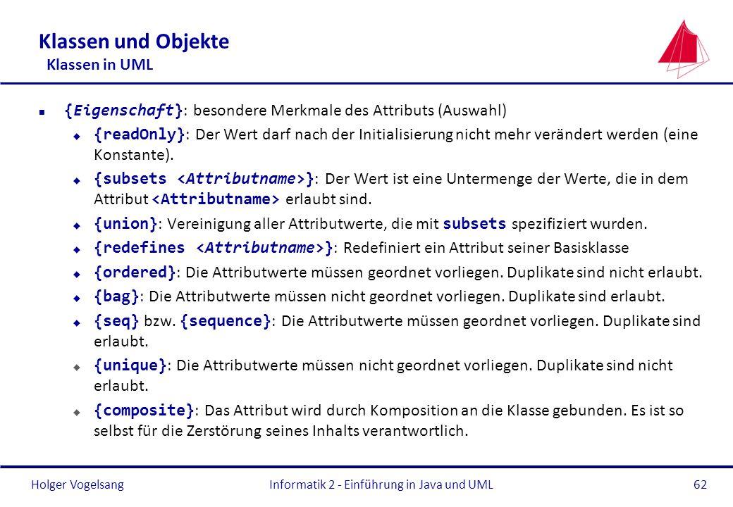 Holger Vogelsang Klassen und Objekte Klassen in UML {Eigenschaft} : besondere Merkmale des Attributs (Auswahl) {readOnly} : Der Wert darf nach der Ini