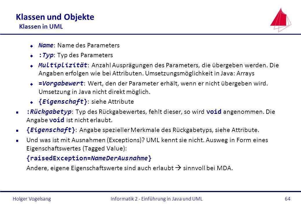 Holger Vogelsang Klassen und Objekte Klassen in UML Name : Name des Parameters :Typ : Typ des Parameters Multiplizität : Anzahl Ausprägungen des Param