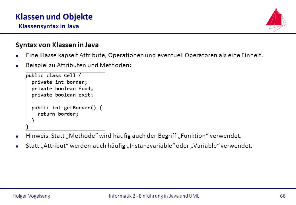 Holger VogelsangInformatik 2 - Einführung in Java und UML68 Klassen und Objekte Klassensyntax in Java Syntax von Klassen in Java n Eine Klasse kapselt