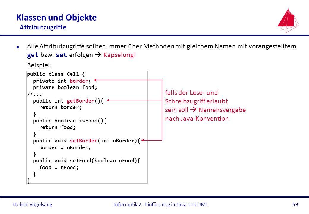 Holger VogelsangInformatik 2 - Einführung in Java und UML69 Alle Attributzugriffe sollten immer über Methoden mit gleichem Namen mit vorangestelltem g