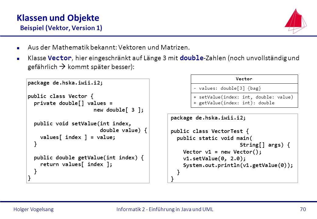 Holger VogelsangInformatik 2 - Einführung in Java und UML70 Klassen und Objekte Beispiel (Vektor, Version 1) n Aus der Mathematik bekannt: Vektoren un