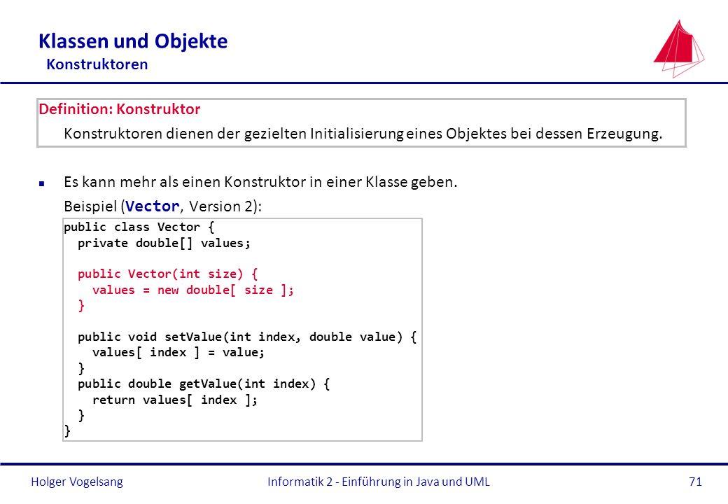 Holger VogelsangInformatik 2 - Einführung in Java und UML71 Klassen und Objekte Konstruktoren Definition: Konstruktor Konstruktoren dienen der gezielt