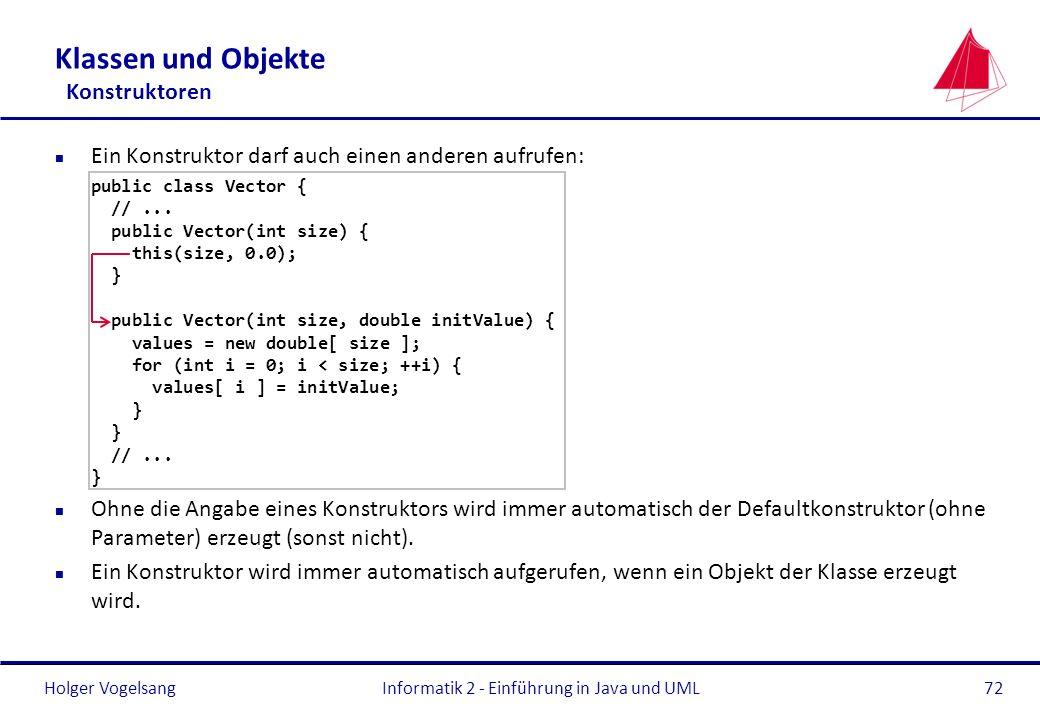 Holger VogelsangInformatik 2 - Einführung in Java und UML72 Klassen und Objekte Konstruktoren n Ein Konstruktor darf auch einen anderen aufrufen: publ
