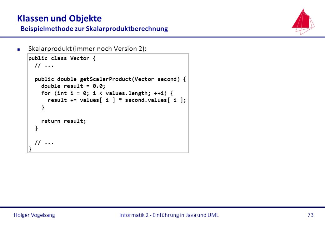 Holger VogelsangInformatik 2 - Einführung in Java und UML73 Klassen und Objekte Beispielmethode zur Skalarproduktberechnung n Skalarprodukt (immer noc