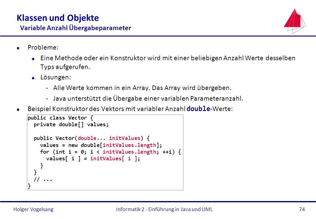 Holger VogelsangInformatik 2 - Einführung in Java und UML74 Klassen und Objekte Variable Anzahl Übergabeparameter n Probleme: u Eine Methode oder ein