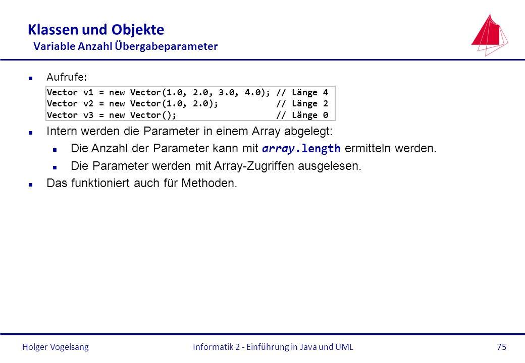 Holger VogelsangInformatik 2 - Einführung in Java und UML75 Klassen und Objekte Variable Anzahl Übergabeparameter n Aufrufe: Vector v1 = new Vector(1.