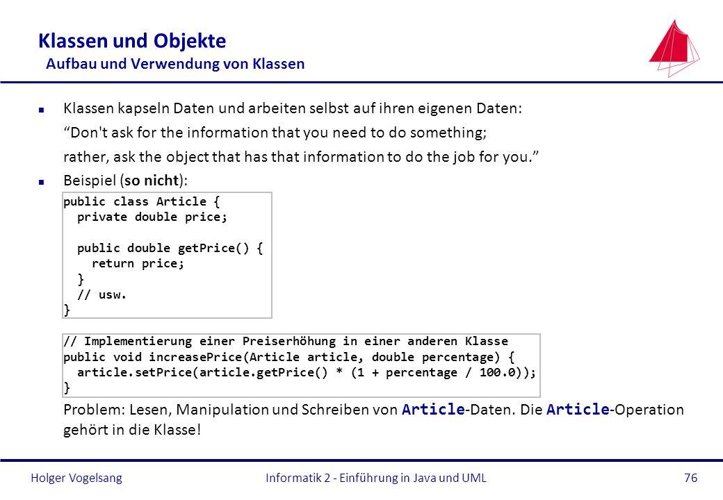 Holger VogelsangInformatik 2 - Einführung in Java und UML76 Klassen und Objekte Aufbau und Verwendung von Klassen n Klassen kapseln Daten und arbeiten