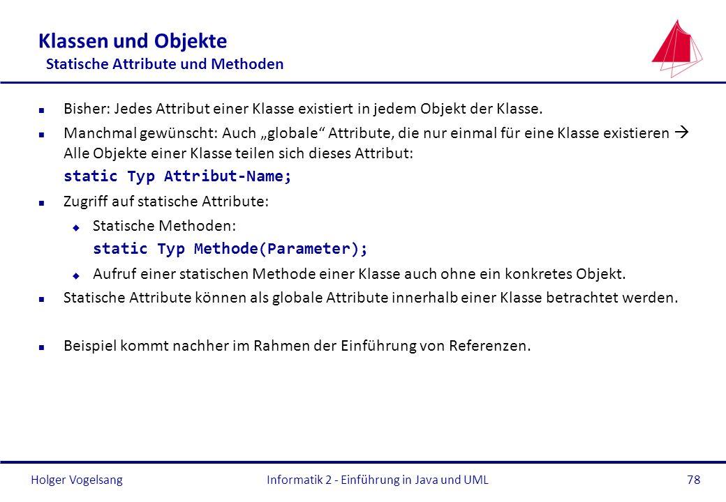 Holger VogelsangInformatik 2 - Einführung in Java und UML78 Klassen und Objekte Statische Attribute und Methoden n Bisher: Jedes Attribut einer Klasse