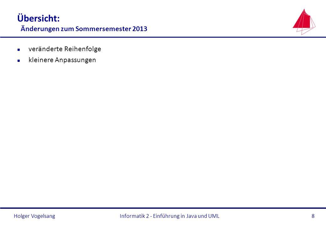 Holger VogelsangInformatik 2 - Einführung in Java und UML8 Übersicht: Änderungen zum Sommersemester 2013 n veränderte Reihenfolge n kleinere Anpassung
