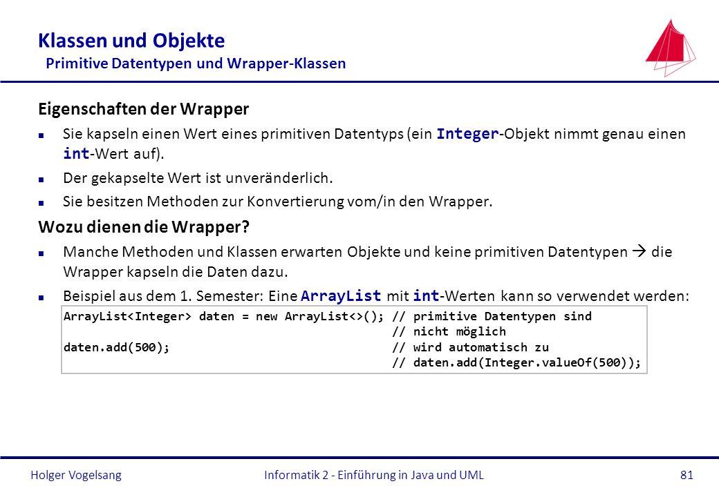 Holger VogelsangInformatik 2 - Einführung in Java und UML81 Klassen und Objekte Primitive Datentypen und Wrapper-Klassen Eigenschaften der Wrapper Sie