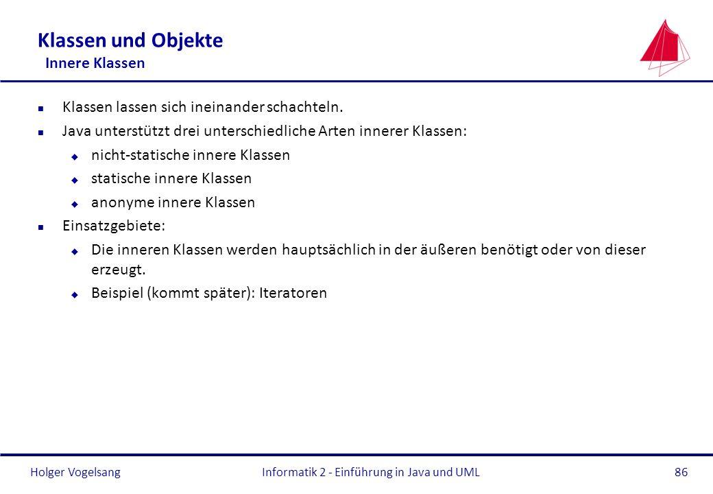 Holger Vogelsang Klassen und Objekte Innere Klassen n Klassen lassen sich ineinander schachteln. n Java unterstützt drei unterschiedliche Arten innere