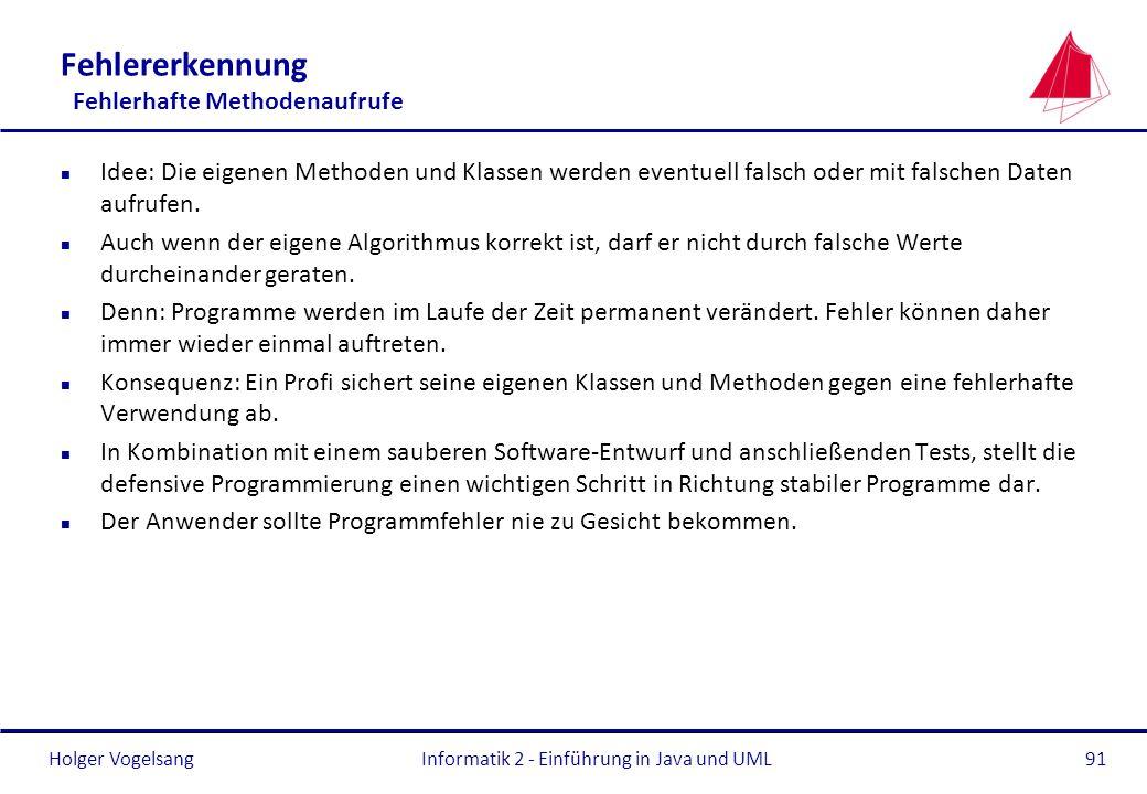 Holger VogelsangInformatik 2 - Einführung in Java und UML91 Fehlererkennung Fehlerhafte Methodenaufrufe n Idee: Die eigenen Methoden und Klassen werde