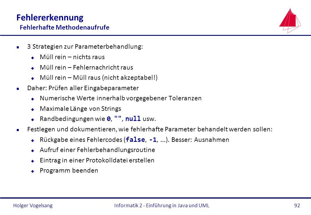 Holger VogelsangInformatik 2 - Einführung in Java und UML92 Fehlererkennung Fehlerhafte Methodenaufrufe n 3 Strategien zur Parameterbehandlung: u Müll