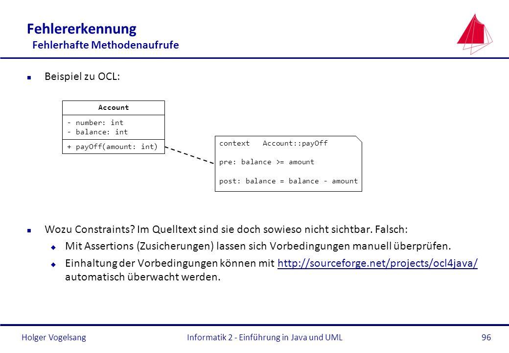 Holger Vogelsang Fehlererkennung Fehlerhafte Methodenaufrufe n Beispiel zu OCL: n Wozu Constraints? Im Quelltext sind sie doch sowieso nicht sichtbar.