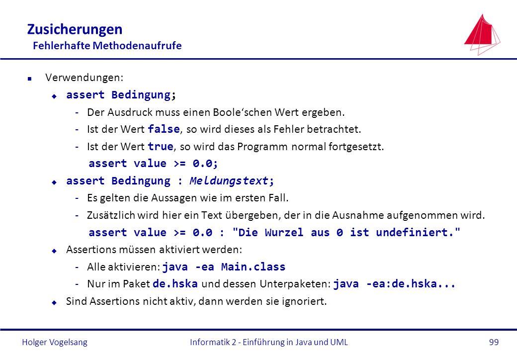 Holger VogelsangInformatik 2 - Einführung in Java und UML99 Zusicherungen Fehlerhafte Methodenaufrufe n Verwendungen: u assert Bedingung; -Der Ausdruc