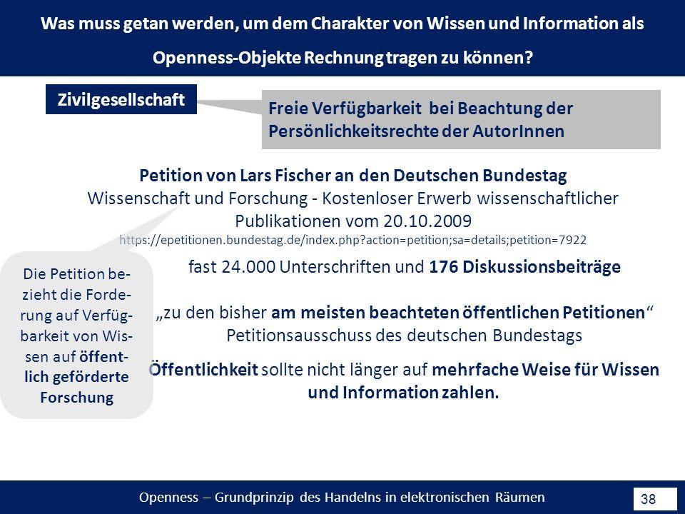Openness – Grundprinzip des Handelns in elektronischen Räumen 38 Petition von Lars Fischer an den Deutschen Bundestag Wissenschaft und Forschung - Kostenloser Erwerb wissenschaftlicher Publikationen vom 20.10.2009 https://epetitionen.bundestag.de/index.php action=petition;sa=details;petition=7922 Freie Verfügbarkeit bei Beachtung der Persönlichkeitsrechte der AutorInnen Zivilgesellschaft fast 24.000 Unterschriften und 176 Diskussionsbeiträge zu den bisher am meisten beachteten öffentlichen Petitionen Petitionsausschuss des deutschen Bundestags Was muss getan werden, um dem Charakter von Wissen und Information als Openness-Objekte Rechnung tragen zu können.