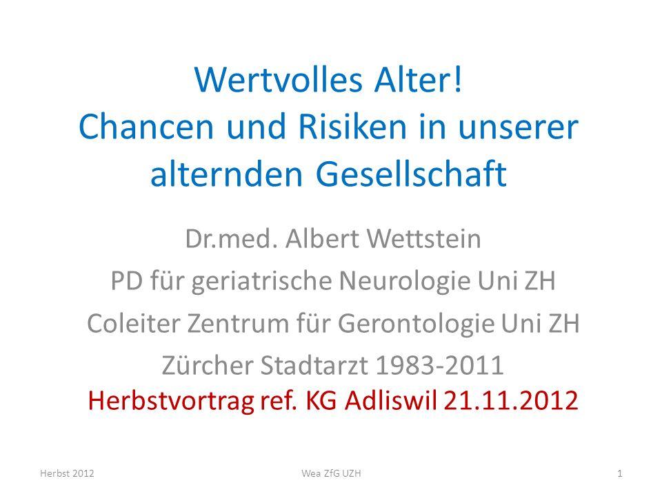 Wertvolles Alter! Chancen und Risiken in unserer alternden Gesellschaft Dr.med. Albert Wettstein PD für geriatrische Neurologie Uni ZH Coleiter Zentru