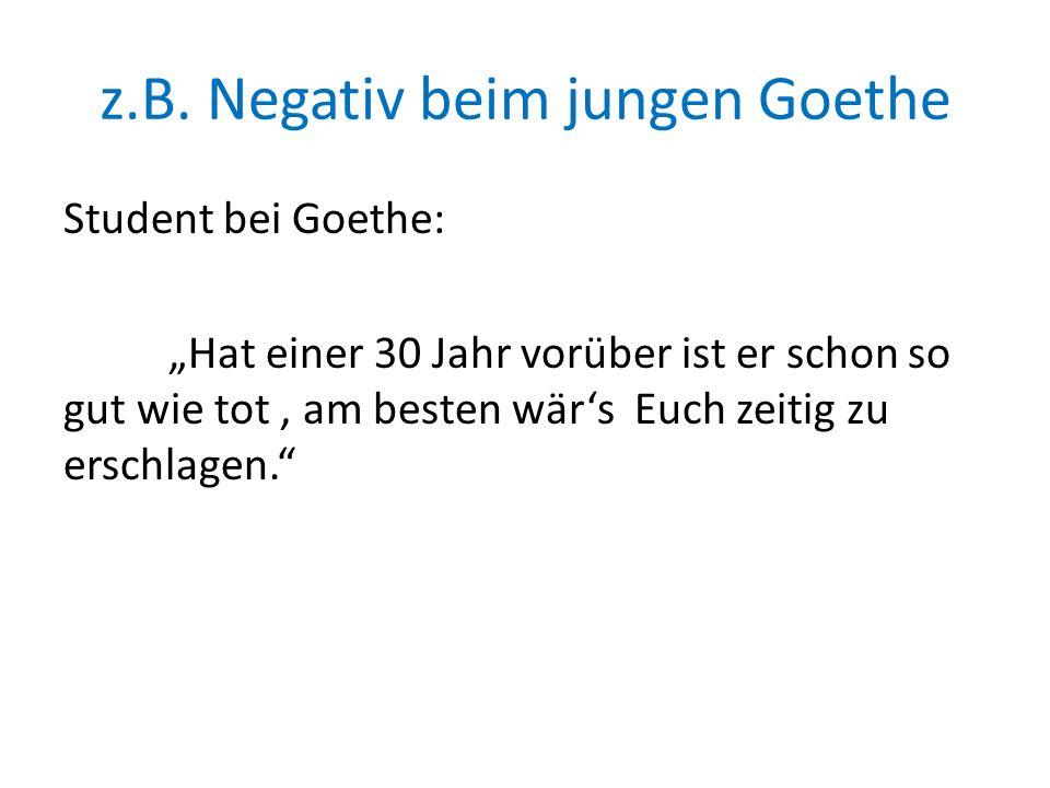 z.B. Negativ beim jungen Goethe Student bei Goethe: Hat einer 30 Jahr vorüber ist er schon so gut wie tot, am besten wärs Euch zeitig zu erschlagen.