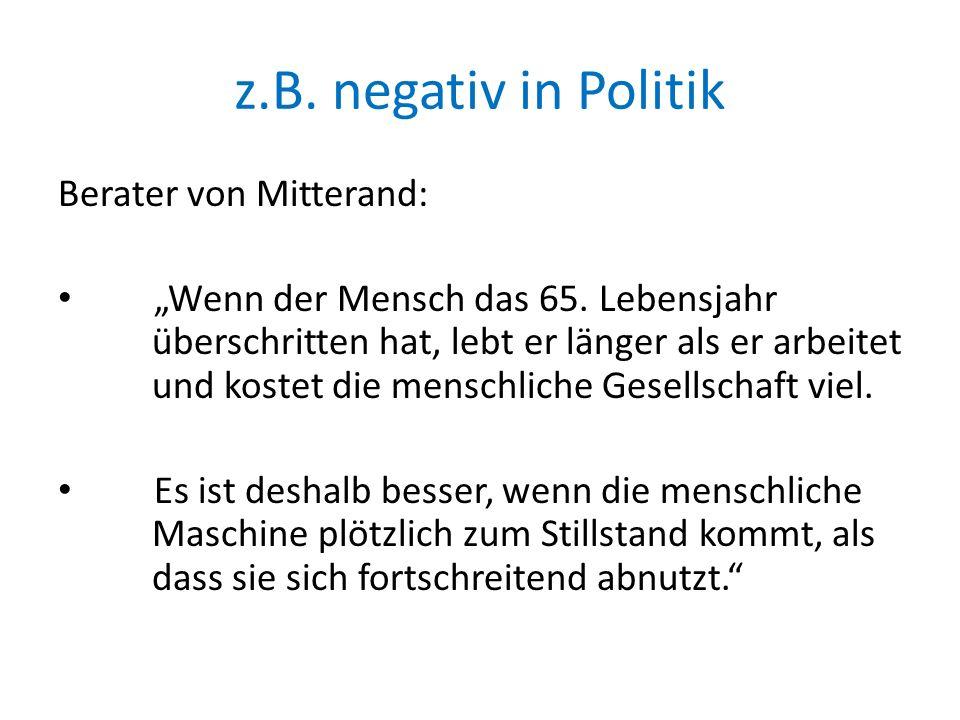 z.B. negativ in Politik Berater von Mitterand: Wenn der Mensch das 65. Lebensjahr überschritten hat, lebt er länger als er arbeitet und kostet die men