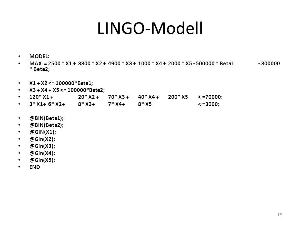 LINGO-Modell MODEL: MAX = 2500 * X1 + 3800 * X2 + 4900 * X3 + 1000 * X4 + 2000 * X5 - 500000 * Beta1 - 800000 * Beta2; X1 + X2 <= 100000*Beta1; X3 + X