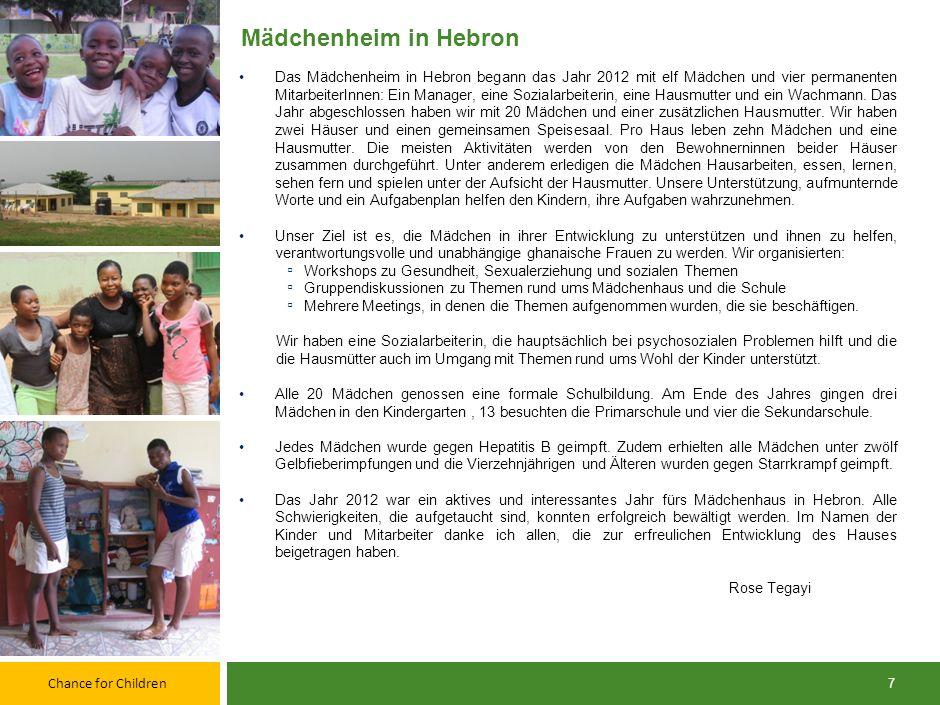 Chance for Children 7 Mädchenheim in Hebron Das Mädchenheim in Hebron begann das Jahr 2012 mit elf Mädchen und vier permanenten MitarbeiterInnen: Ein Manager, eine Sozialarbeiterin, eine Hausmutter und ein Wachmann.